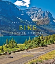 Fifty Places to Bike Before You Die - Biking Experts Share the World's Greatest Destinations ebook by Chris Santella
