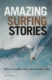 Amazing Surfing Stories: Tales of Incredible Waves & Remarkable Riders ebook by Alex Wade