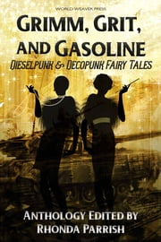 Grimm, Grit, and Gasoline - Dieselpunk and Decopunk Fairy Tales ebook by Rhonda Parrish, Sara Cleto, A.A. Medina,...