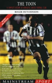The Toon - A Complete History of Newcastle United Football Club ebook by Roger Hutchinson,R Hutchinson