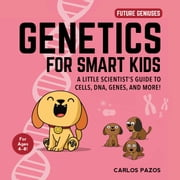 Genetics for Smart Kids - A Little Scientist's Guide to Cells, DNA, Genes, and More! ebook by Carlos Pazos