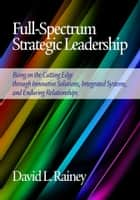Full-Spectrum Strategic Leadership ebook by David L. Rainey