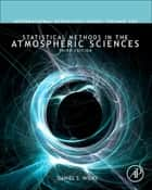 Statistical Methods in the Atmospheric Sciences ebook by Daniel S. Wilks