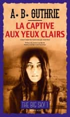 "La Captive aux yeux clairs - Série ""The Big Sky"", tome I eBook by Alfred Bertram Guthrie, Jr, James Lee Burke,..."