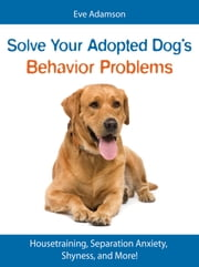 Solve Your Adopted Dog's Behavior Problems - Housetraining, Separation Anxiety, Shyness, and More! ebook by Eve Adamson
