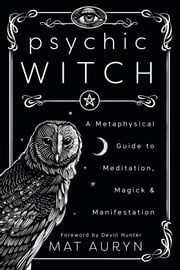 Psychic Witch - A Metaphysical Guide to Meditation, Magick & Manifestation ebook by Mat Auryn