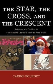 The Star, the Cross, and the Crescent - Religions and Conflicts in Francophone Literature from the Arab World ebook by Carine Bourget