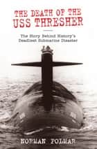 Death of the USS Thresher - The Story Behind History's Deadliest Submarine Disaster ebook by Norman Polmar