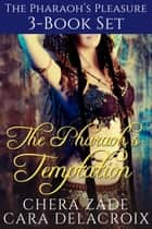 The Pharaoh's Temptation 3-Book Set - The Pharaoh's Pleasure ebook by Chera Zade, Cara Delacroix