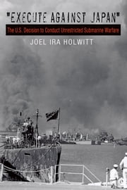 """Execute against Japan"" - The U.S. Decision to Conduct Unrestricted Submarine Warfare ebook by Joel Ira Holwitt"