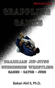 Grappling Games: For Brazilian JiuJitsu (BJJ) and Submission Wrestling ebook by Bakari Akil II, Ph.D.