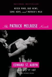 The Patrick Melrose Novels - Never Mind, Bad News, Some Hope, and Mother's Milk ebook by Edward St. Aubyn