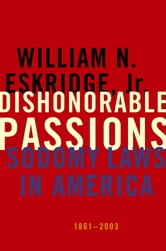Dishonorable Passions - Sodomy Laws in America, 1861-2003 ebook by William N. Eskridge, Jr.