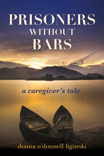 Prisoners Without Bars - A Caregivers Tale ebook by Donna O'Donnell Figurski