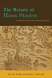 The Return of Hans Staden - A Go-between in the Atlantic World ebook by Eve M. Duffy,Alida C. Metcalf