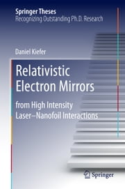 Relativistic Electron Mirrors - from High Intensity Laser–Nanofoil Interactions ebook by Daniel Kiefer