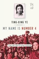 My Name Is Number 4 - A True Story from the Cultural Revolution ebook by Ting-xing Ye