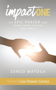 Impact One - The Epic Prayer That Transforms Friends and Family ebook by Zenzo Matoga, Lisa Osteen Comes