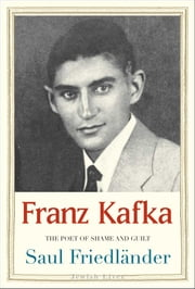 Franz Kafka - The Poet of Shame and Guilt ebook by Saul Friedlander