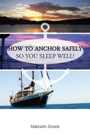 How To Anchor Safely - So You Sleep Well! ebook by Malcolm Snook