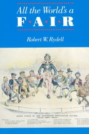 All the World's a Fair - Visions of Empire at American International Expositions, 1876-1916 ebook by Robert W. Rydell