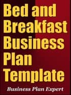 Bed and Breakfast Business Plan Template (Including 6 Free Bonuses) ebook by Business Plan Expert
