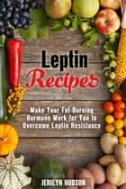 Leptin Recipes: Make Your Fat-Burning Hormone Work for You to Overcome Leptin Resistance - Cookbook for Weight Loss ebook by Jerilyn Hudson