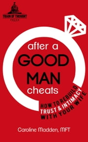 After a Good Man Cheats: How to Rebuild Trust & Intimacy With Your Wife ebook by Caroline Madden