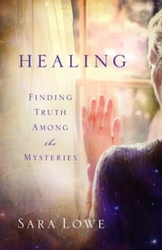 Healing - Finding Truth Among the Mysteries ebook by Sara Lowe