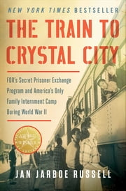 The Train to Crystal City - FDR's Secret Prisoner Exchange Program and America's Only Family Internment Camp During World War II ebook by Jan Jarboe Russell