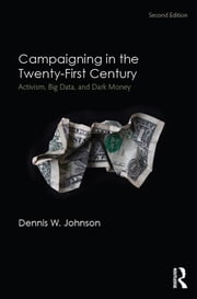 Campaigning in the Twenty-First Century - Activism, Big Data, and Dark Money ebook by Dennis W. Johnson