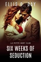 Six Weeks of Seduction - La Petite Mort Club, #3 ebook by Ellis O. Day