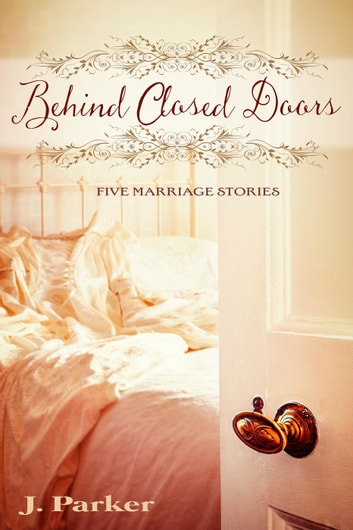 Behind Closed Doors: Five Marriage Stories ebook by J. Parker