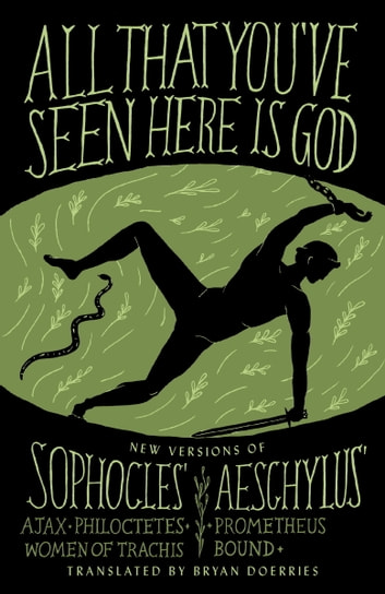 All That You've Seen Here Is God - New Versions of Four Greek Tragedies Sophocles' Ajax, Philoctetes, Women of Trachis; Aeschylus' Prometheus Bound ebook by Sophocles,Aeschylus