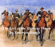 The Girl at the Halfway House, A Story of the Plains ebook by Emerson Hough