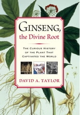 Ginseng, the Divine Root: The Curious History of the Plant That Captivated the World - The Curious History of the Plant That Captivated the World ebook by David A. Taylor