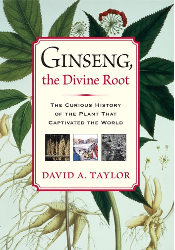 Ginseng, the Divine Root - The Curious History of the Plant That Captivated the World ebook by David A. Taylor