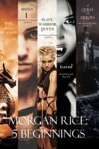 Morgan Rice: 5 Beginnings (Turned, Arena one, A Quest of Heroes, Rise of the Dragons, and Slave, Warrior, Queen) ebook by Morgan Rice