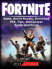 Fortnite Game, Battle Royale, Download, PS4, Tips, Multiplayer, Guide Unofficial ebook by HSE Guides