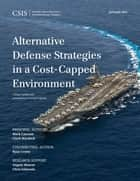 Alternative Defense Strategies in a Cost-Capped Environment ebook by Mark F. Cancian, Clark Murdock, Ryan Crotty