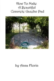 How To Make A Beautiful Concrete Gazebo Pad ebook by Anna Florin
