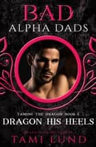 Dragon His Heels: A Bad Alpha Dads Romance ebook by Tami Lund