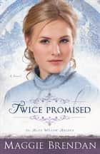 Twice Promised (The Blue Willow Brides Book #2) - A Novel ebook by Maggie Brendan