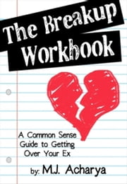 The Breakup Workbook: A Common Sense Guide to Getting Over Your Ex ebook by MJ Acharya