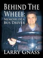 Behind The Wheel: Memoir of a Bus Driver ebook by Larry Gnass