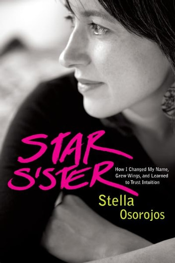 Star Sister - How I Changed My Name, Grew Wings , and Learned to Trust Intuition ebook by Stella Osorojos
