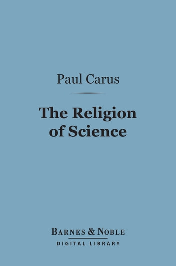 The Religion of Science (Barnes & Noble Digital Library) ebook by Paul Carus, Ph.D.