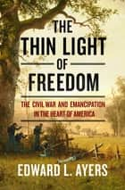 The Thin Light of Freedom: The Civil War and Emancipation in the Heart of America ebook by Edward L. Ayers