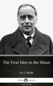 The First Men in the Moon by H. G. Wells (Illustrated) ebook by H. G. Wells, Delphi Classics