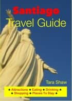 Santiago, Chile Travel Guide - Attractions, Eating, Drinking, Shopping & Places To Stay ebook by Tara Shaw